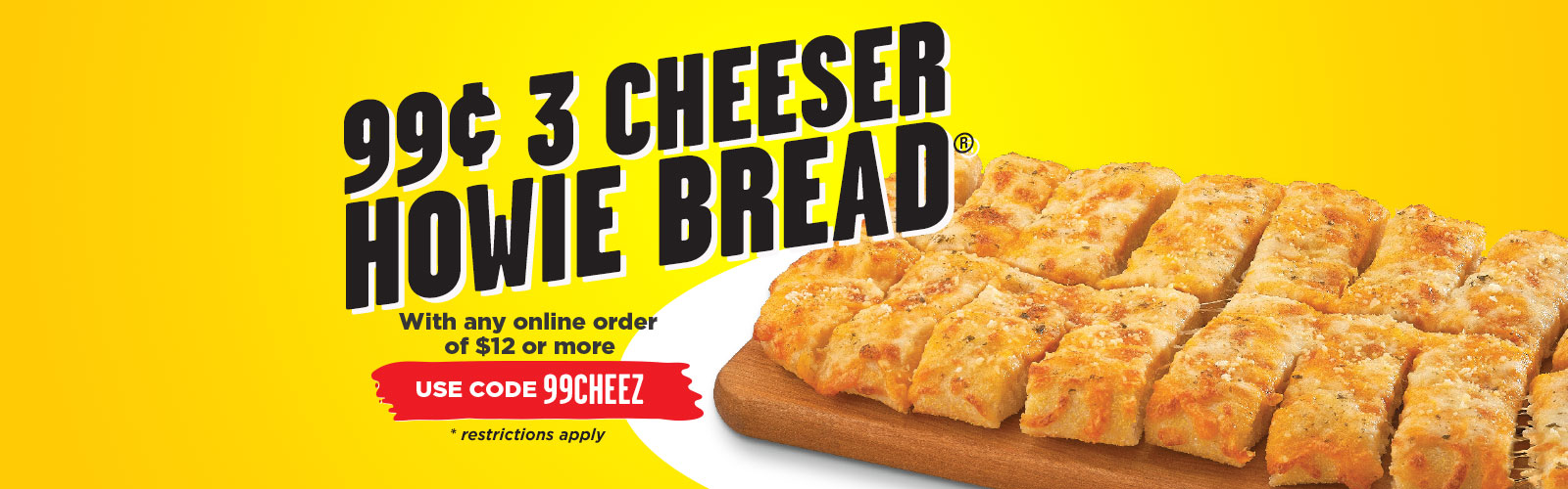 99¢ 3 Cheeser Howie Bread® with the purchase of $12 or more.